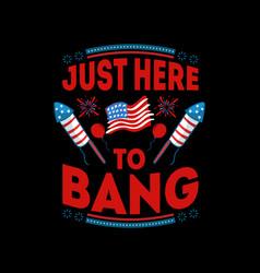 just here to bang - 4th july t shirts design vector image