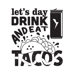 Tacos quote and saying let s day drink and eat vector