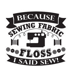 Sewing quote and saying because sewing fabric vector