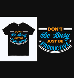Dont be busy just be productive inspirational tee vector