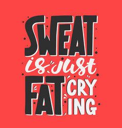 sweat is just fat crying gym motivational and vector image