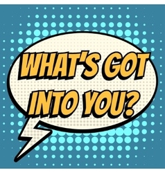 What is got into you comic book bubble text retro vector image vector image