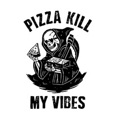 Pizza kill my vibes vector
