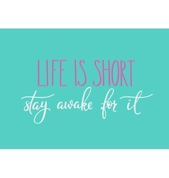 Life is short Stay awake for it quote typography vector image