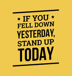 If you fell down yesterday stand up today vector