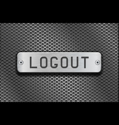 Logout metal button plate on metal perforated vector