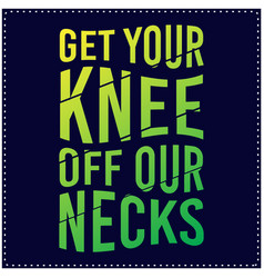 get your knee off our necks saying typography vector image