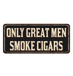 only great men smoke cigars vintage rusty metal vector image