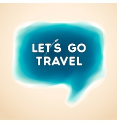 Lets go travel speech bubble vector image vector image