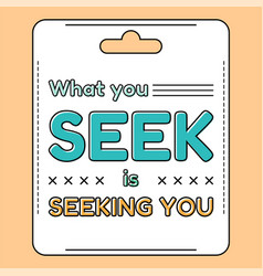 What you seek is seeking you inspirational and vector