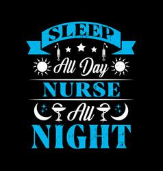 Sleep all day nurse all night - typographyt-shirt vector