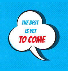 comic speech bubble with phrase the best is yet to vector image vector image