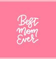 best mom ever - handwritten lettering inscription vector image