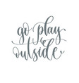 go play outside - hand lettering inscription text vector image vector image