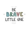 be brave little one - fun hand drawn nursery vector image