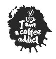 i am a coffee addict calligraphy and blot vector image vector image