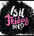 is it friday yet lettering vector image