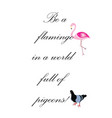 be a flamingo in a world full of pigeons quote vector image vector image