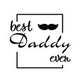best daddy ever mustache square frame white backgr vector image