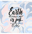 earth without art is just eh creative hand vector image vector image