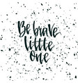 be brave little one inspirational quote about vector image vector image