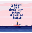 a calm sea does not make a skilled sailor hand vector image