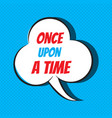 comic speech bubble with phrase once upon a time vector image vector image