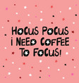 Hocus pocus i need coffee to focus cute hand