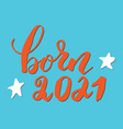 born 2021 calligraphic lettering sign child vector image