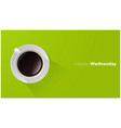 happy wednesday with top view of a cup of coffee vector image
