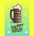 happy hour poster design with wooden mug of draft vector image