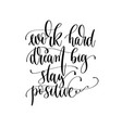 work hard dream big stay positive - hand lettering vector image