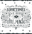 Sometimes we need a little magic Hand drawn quote vector image vector image