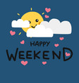 happy weekend cute sun smile and cloud cartoon vector image vector image