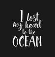 i lost my heart to the ocean inspirational quote vector image