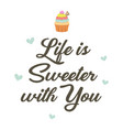 life is sweeter with you poster vector image
