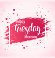 abstract happy tuesday morning background vector image vector image