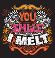 you smile i melt cute artwork st valentines quote vector image vector image