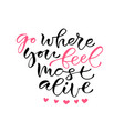 go where you feel most alive handwritten positive vector image vector image