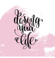 design your life hand written lettering positive vector image vector image