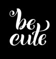 be cute hand written lettering inspirational vector image