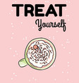 treat yourself postcard tasty coffee drink with vector image vector image