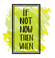 if not now then when hand-lettered sign vector image vector image