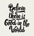 believe there is good in the world hand drawn vector image