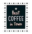 best coffee in town vector image vector image
