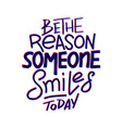 be the reason that someone smiles today vector image vector image