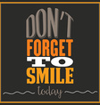 Inspirational quote Dont forget to smile today vector image