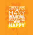 there are so many beautiful reasons to be happy vector image