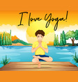 man doing yoga by the pond with phrase i love yoga vector image vector image