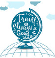 travel is always a good idea simulation globe back vector image